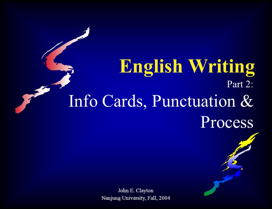 English Writing Part 2: Info Cards, Punctuation & Process John E. Clayton Nanjung University, Fall, 2004