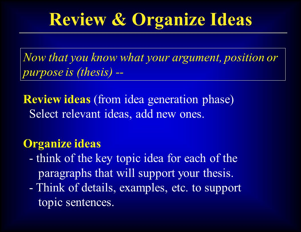 Review & Organize Ideas Now that you know what your argument, position or purpose is (thesis) -- Review ideas (from idea generation phase) Select rele