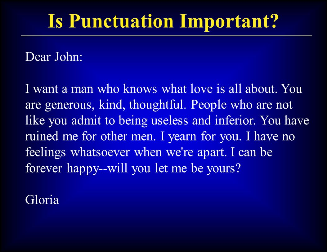 Is Punctuation Important? Dear John: I want a man who knows what love is all about. You are generous, kind, thoughtful. People who are not like you ad