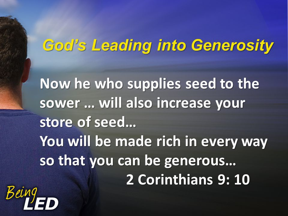 Now he who supplies seed to the sower … will also increase your store of seed… You will be made rich in every way so that you can be generous… 2 Corinthians 9: 10 God's Leading into Generosity