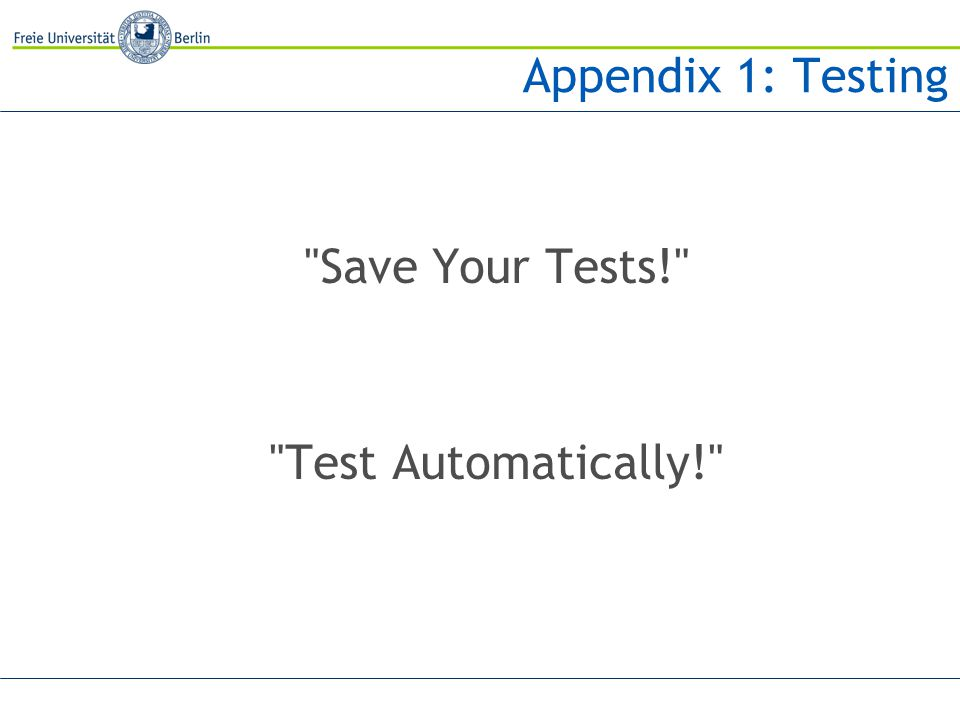 Appendix 1: Testing Save Your Tests! Test Automatically!