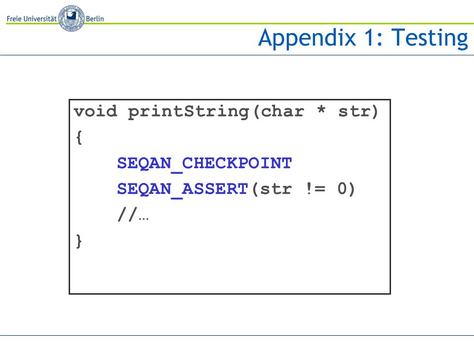 Appendix 1: Testing void printString(char * str) { SEQAN_CHECKPOINT SEQAN_ASSERT(str != 0) //… }