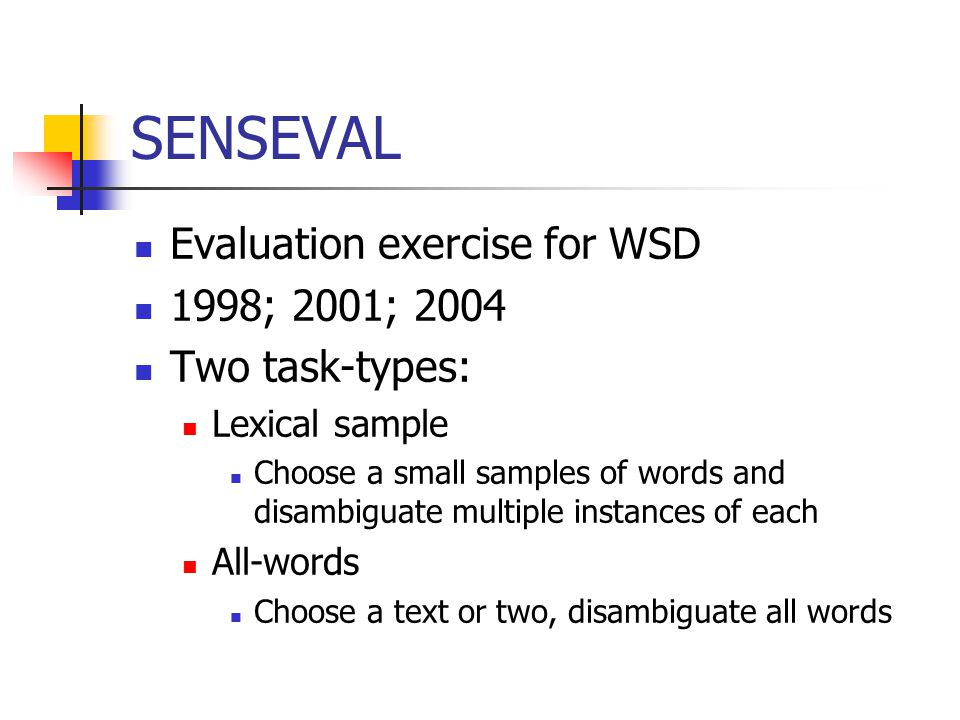 SENSEVAL Evaluation exercise for WSD 1998; 2001; 2004 Two task-types: Lexical sample Choose a small samples of words and disambiguate multiple instances of each All-words Choose a text or two, disambiguate all words