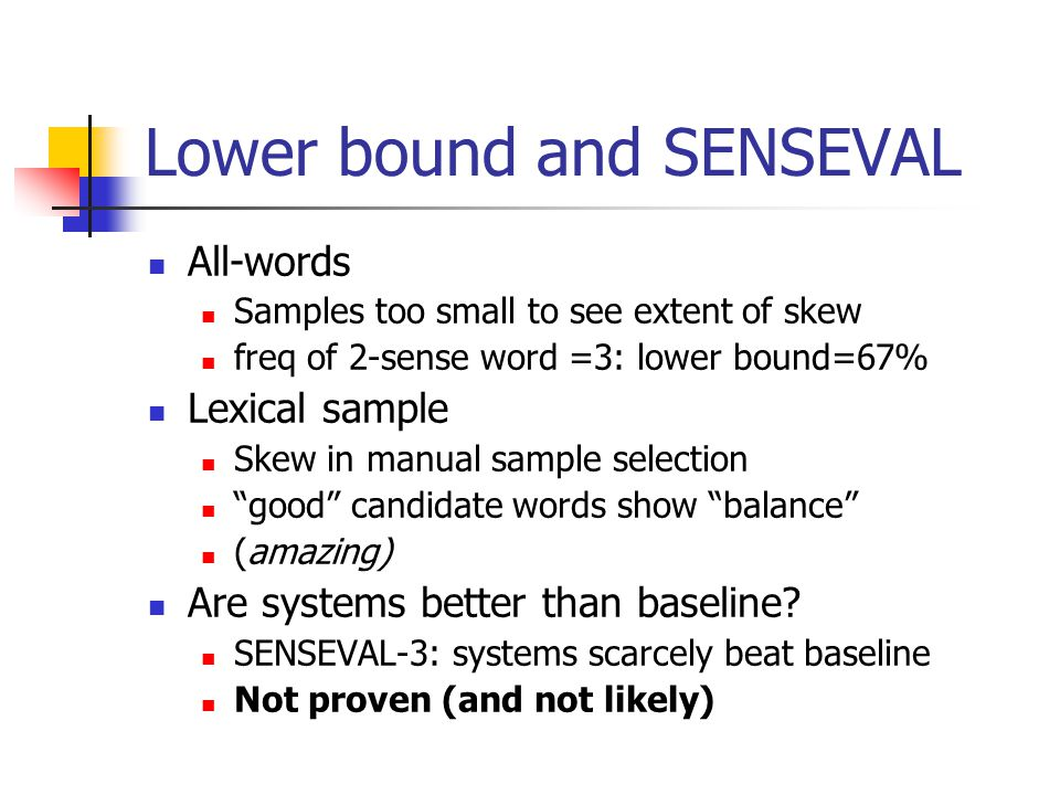 Lower bound and SENSEVAL All-words Samples too small to see extent of skew freq of 2-sense word =3: lower bound=67% Lexical sample Skew in manual sample selection good candidate words show balance (amazing) Are systems better than baseline.