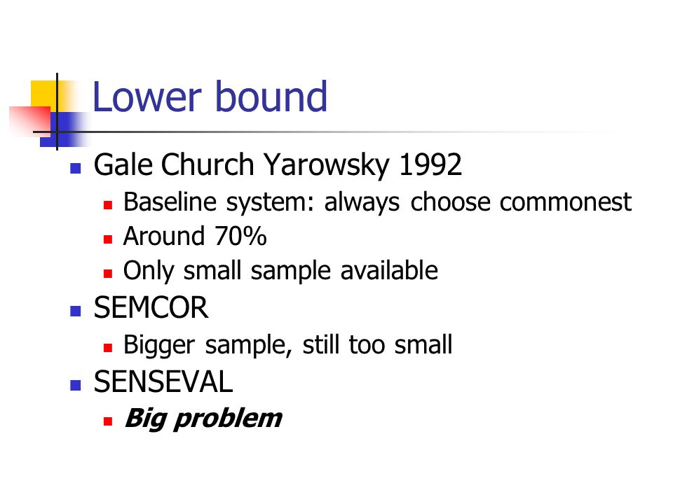Lower bound Gale Church Yarowsky 1992 Baseline system: always choose commonest Around 70% Only small sample available SEMCOR Bigger sample, still too small SENSEVAL Big problem