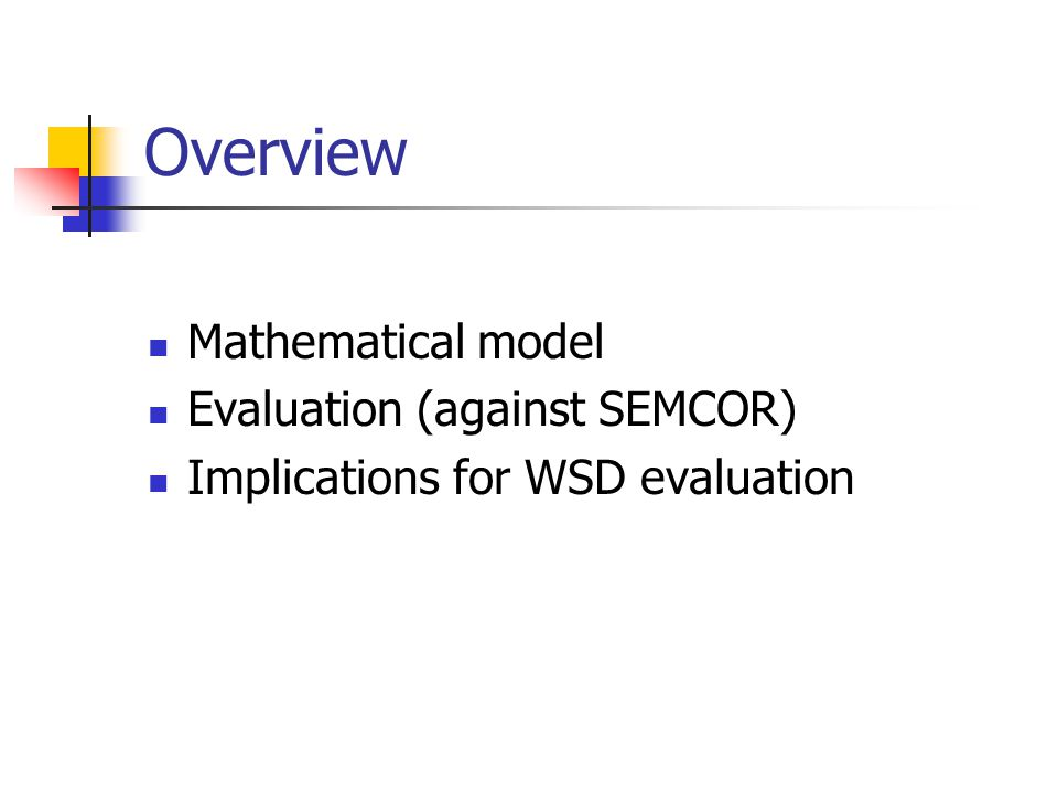 Overview Mathematical model Evaluation (against SEMCOR) Implications for WSD evaluation