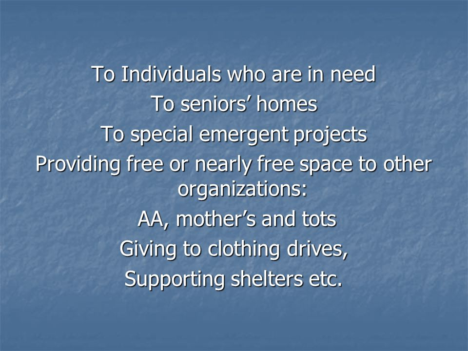 To Individuals who are in need To seniors' homes To special emergent projects Providing free or nearly free space to other organizations: AA, mother's and tots AA, mother's and tots Giving to clothing drives, Supporting shelters etc.