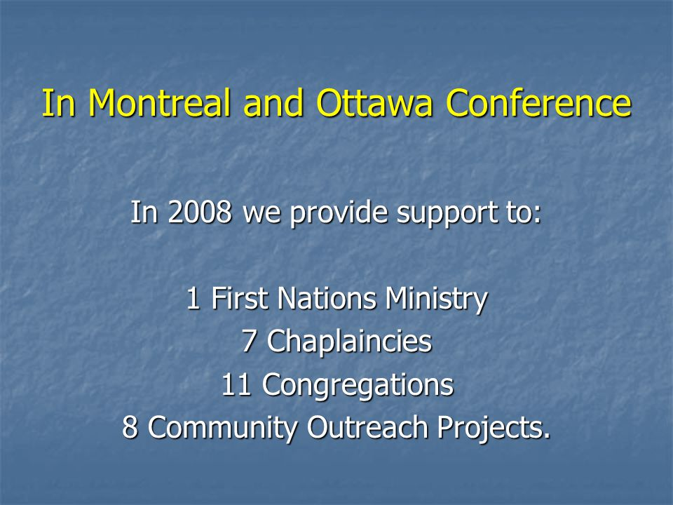 In Montreal and Ottawa Conference In 2008 we provide support to: 1 First Nations Ministry 7 Chaplaincies 11 Congregations 8 Community Outreach Projects.
