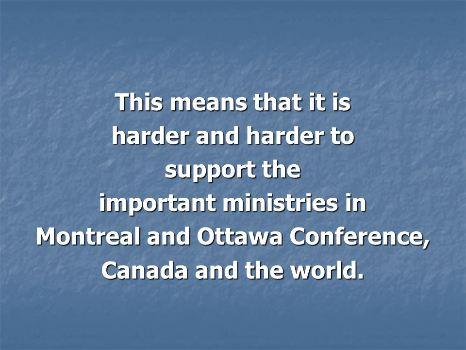 This means that it is harder and harder to support the important ministries in Montreal and Ottawa Conference, Canada and the world.
