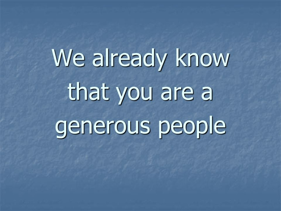 We already know that you are a generous people