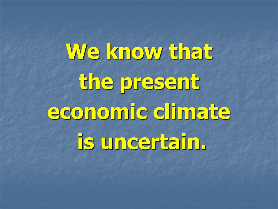 We know that the present economic climate is uncertain. is uncertain.