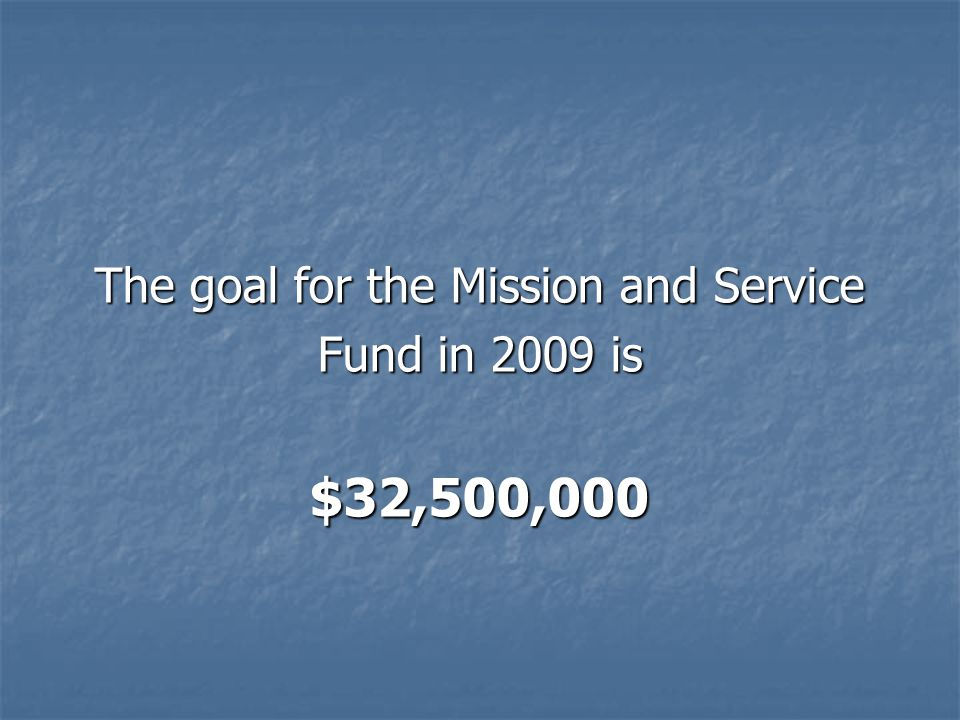 The goal for the Mission and Service Fund in 2009 is $32,500,000