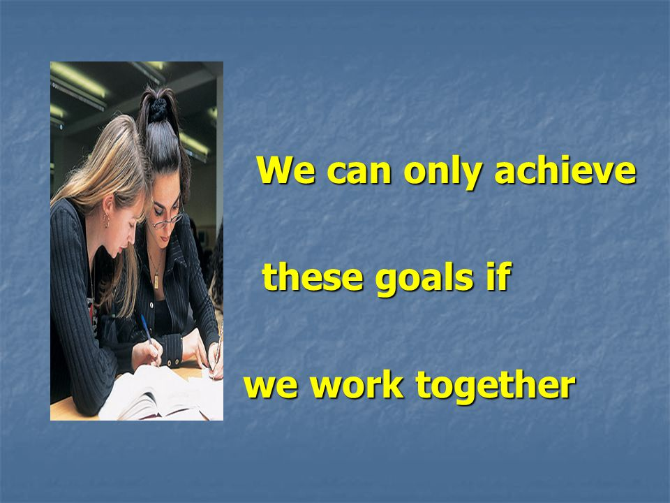 We can only achieve We can only achieve these goals if these goals if we work together we work together
