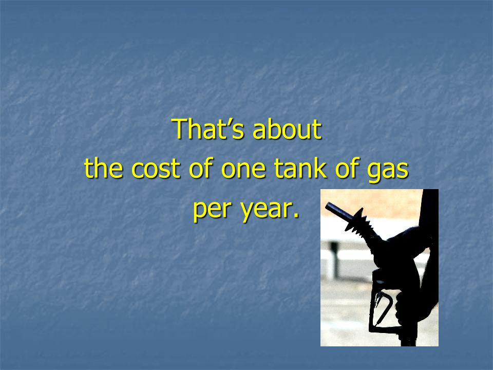 That's about the cost of one tank of gas per year.