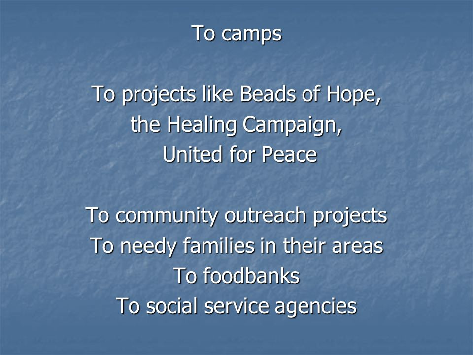 To camps To projects like Beads of Hope, the Healing Campaign, United for Peace United for Peace To community outreach projects To needy families in their areas To foodbanks To social service agencies