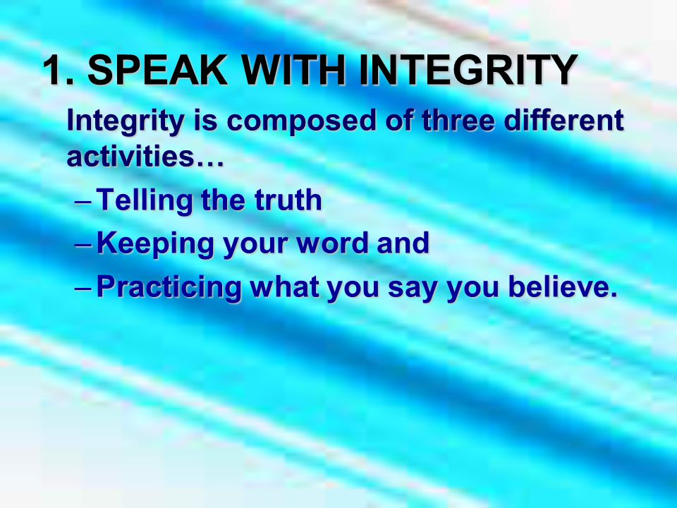 1. SPEAK WITH INTEGRITY Integrity is composed of three different activities… –Telling the truth –Keeping your word and –Practicing what you say you be