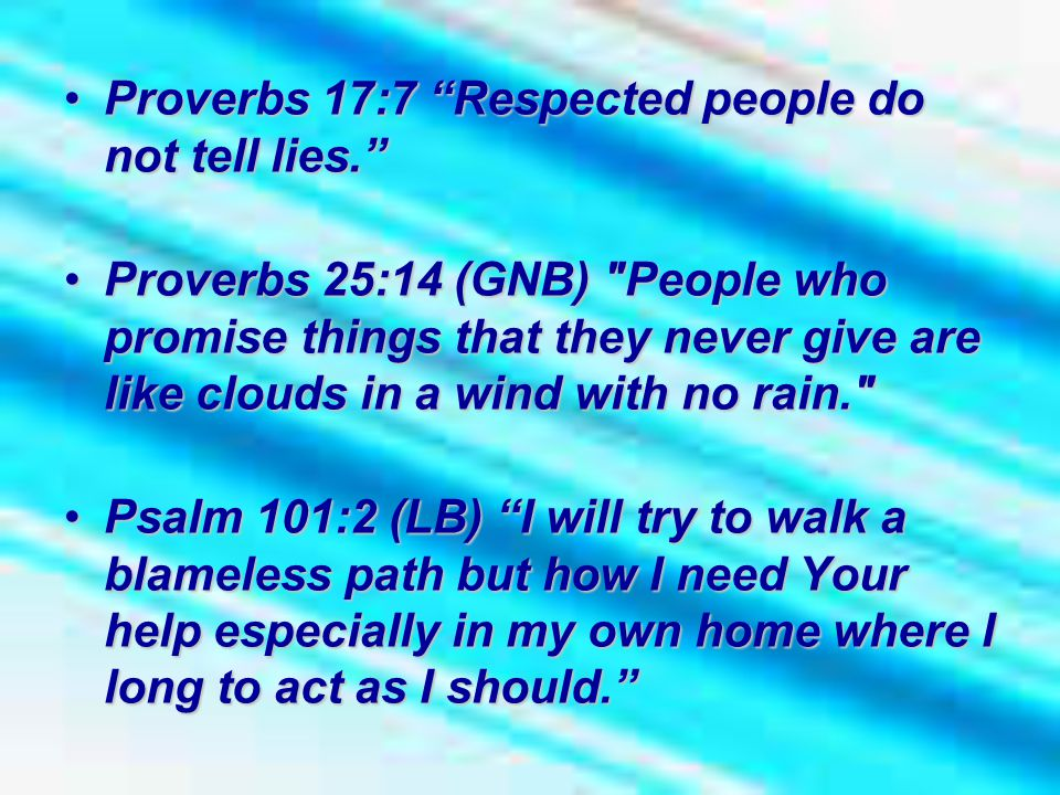 Proverbs 17:7 Respected people do not tell lies. Proverbs 17:7 Respected people do not tell lies. Proverbs 25:14 (GNB) People who promise things that they never give are like clouds in a wind with no rain. Proverbs 25:14 (GNB) People who promise things that they never give are like clouds in a wind with no rain. Psalm 101:2 (LB) I will try to walk a blameless path but how I need Your help especially in my own home where I long to act as I should. Psalm 101:2 (LB) I will try to walk a blameless path but how I need Your help especially in my own home where I long to act as I should.