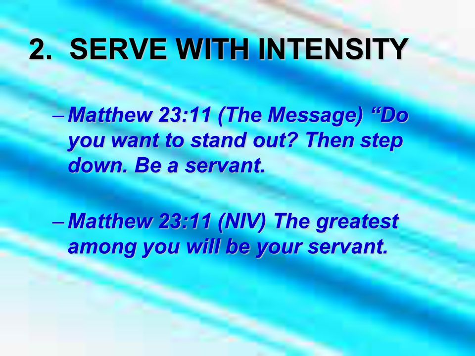 2. SERVE WITH INTENSITY –Matthew 23:11 (The Message) Do you want to stand out.