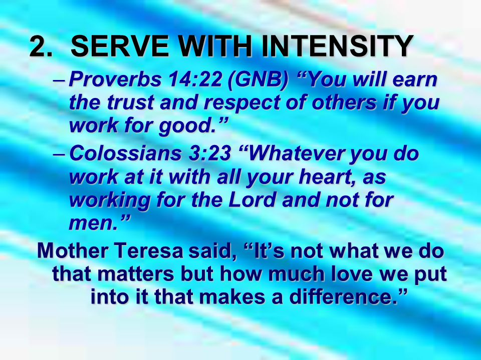 """2. SERVE WITH INTENSITY –Proverbs 14:22 (GNB) """"You will earn the trust and respect of others if you work for good."""" –Colossians 3:23 """"Whatever you do"""