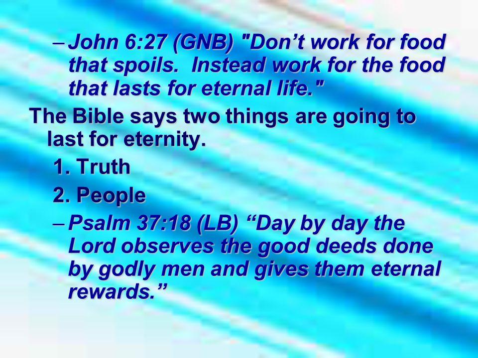 –John 6:27 (GNB) Don't work for food that spoils.