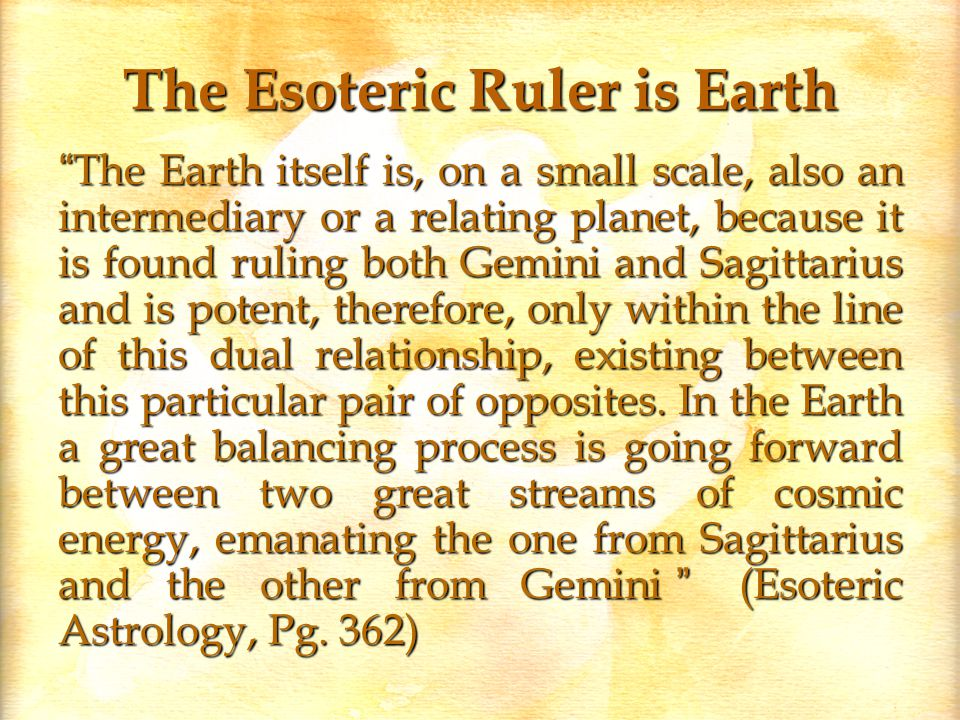 The Esoteric Ruler is Earth The Earth itself is, on a small scale, also an intermediary or a relating planet, because it is found ruling both Gemini and Sagittarius and is potent, therefore, only within the line of this dual relationship, existing between this particular pair of opposites.