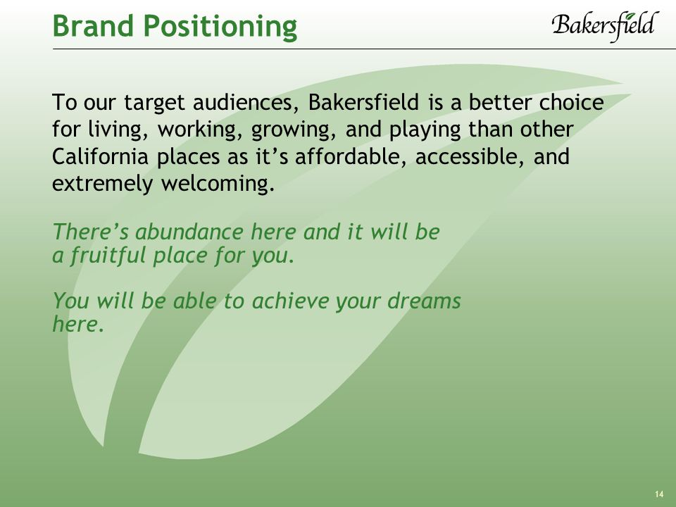 14 Brand Positioning To our target audiences, Bakersfield is a better choice for living, working, growing, and playing than other California places as it's affordable, accessible, and extremely welcoming.