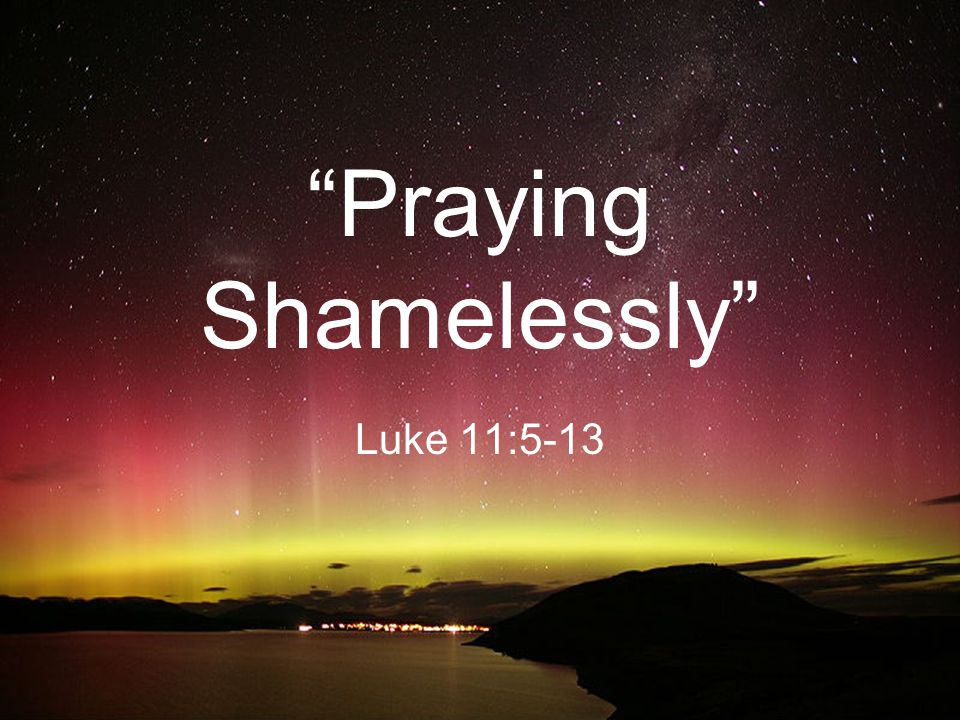 Praying Shamelessly Luke 11:5-13
