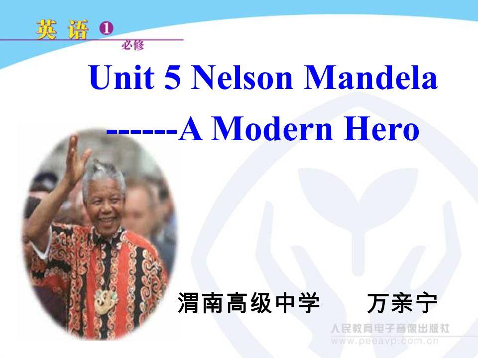 Unit 5 Nelson Mandela ------A Modern Hero 渭南高级中学 万亲宁