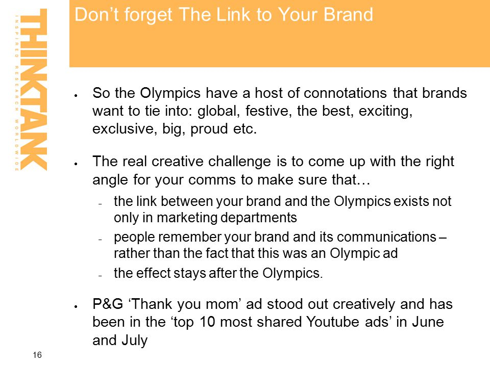 Don't forget The Link to Your Brand  So the Olympics have a host of connotations that brands want to tie into: global, festive, the best, exciting, exclusive, big, proud etc.