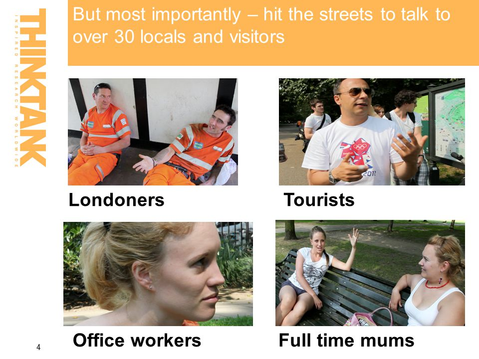But most importantly – hit the streets to talk to over 30 locals and visitors 4 LondonersTourists Office workersFull time mums