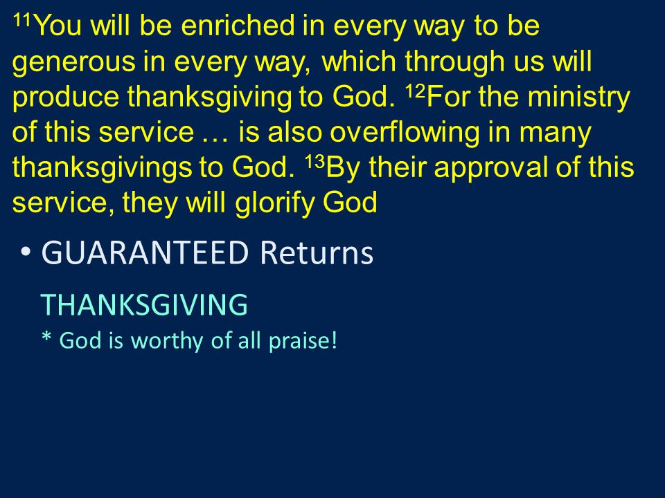 11 You will be enriched in every way to be generous in every way, which through us will produce thanksgiving to God. 12 For the ministry of this servi