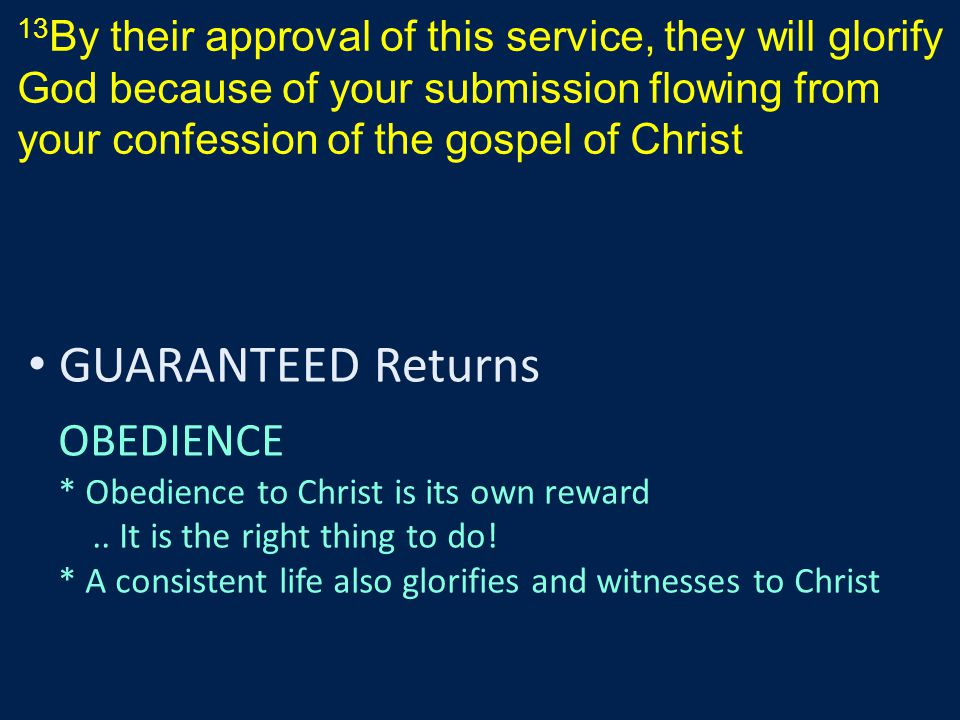 13 By their approval of this service, they will glorify God because of your submission flowing from your confession of the gospel of Christ GUARANTEED Returns OBEDIENCE * Obedience to Christ is its own reward..