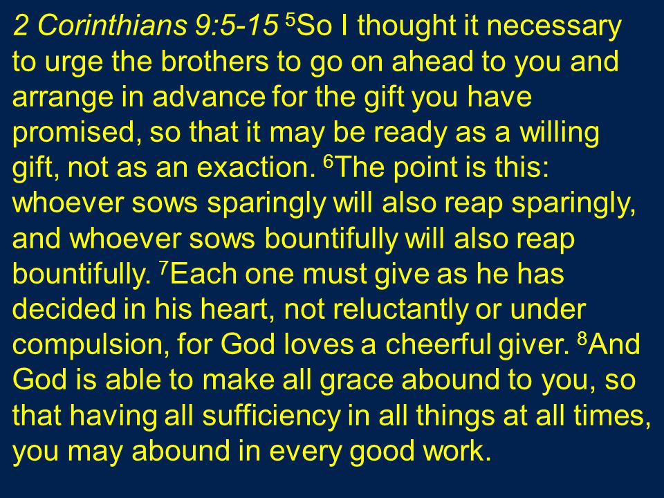 2 Corinthians 9:5-15 5 So I thought it necessary to urge the brothers to go on ahead to you and arrange in advance for the gift you have promised, so that it may be ready as a willing gift, not as an exaction.