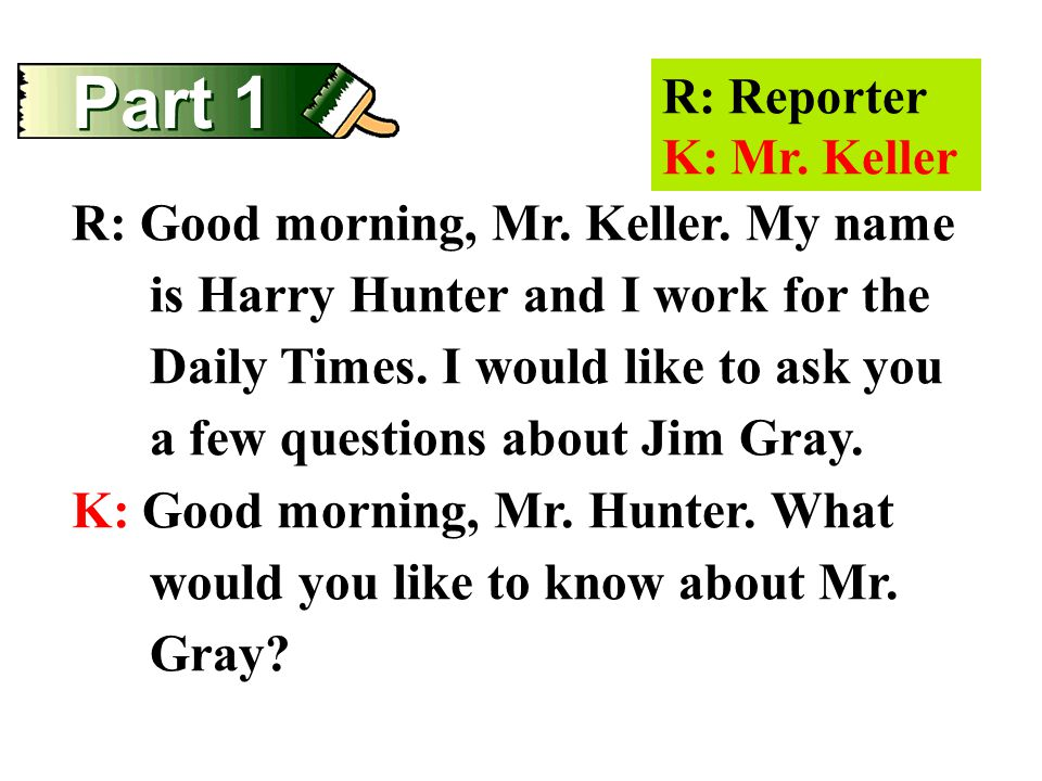 Part 1 R: Reporter K: Mr. Keller R: Good morning, Mr. Keller. My name is Harry Hunter and I work for the Daily Times. I would like to ask you a few qu