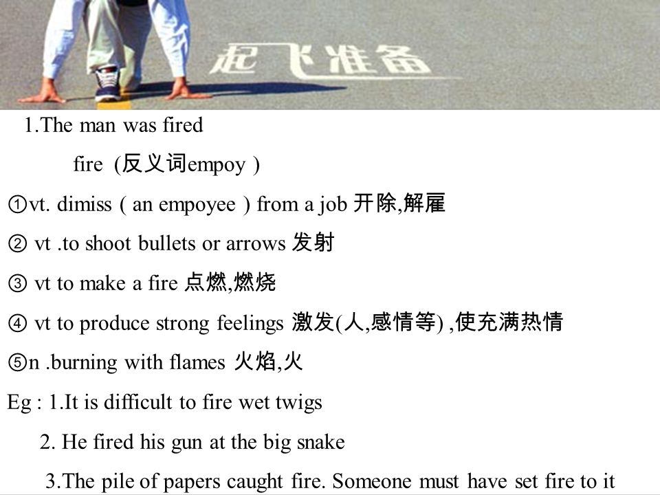 1.The man was fired fire ( 反义词 empoy ) ① vt.