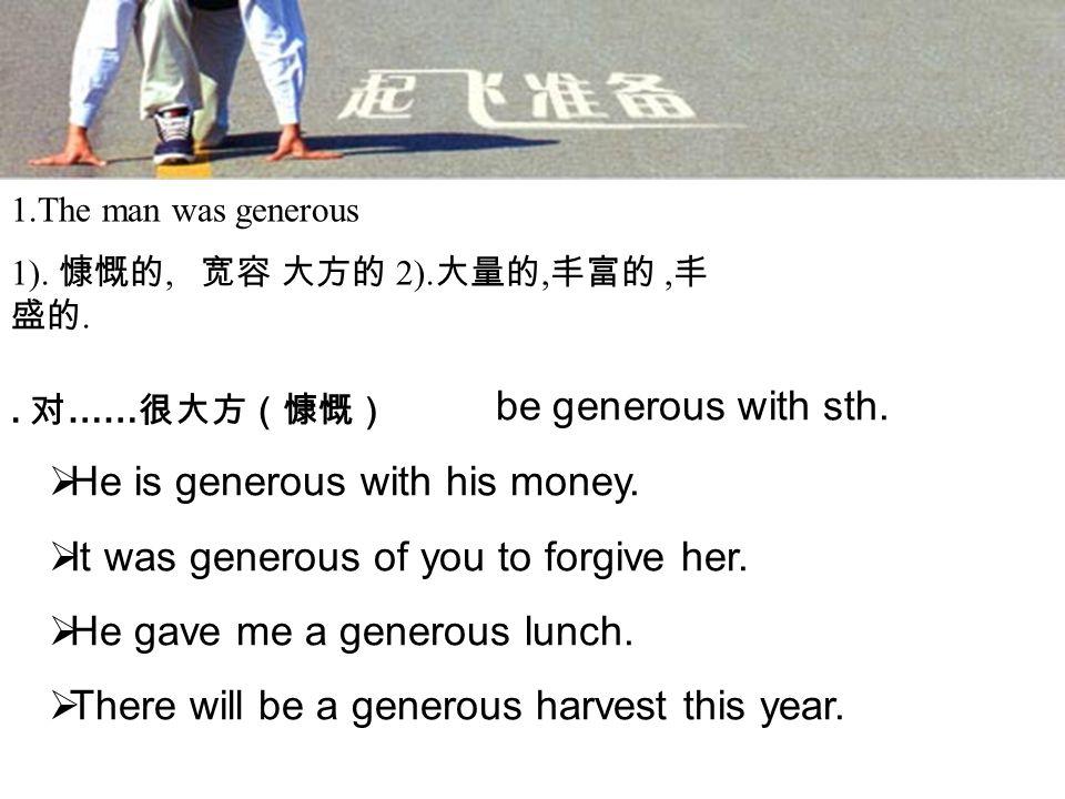 1.The man was generous 1). 慷慨的, 宽容 大方的 2). 大量的, 丰富的, 丰 盛的..