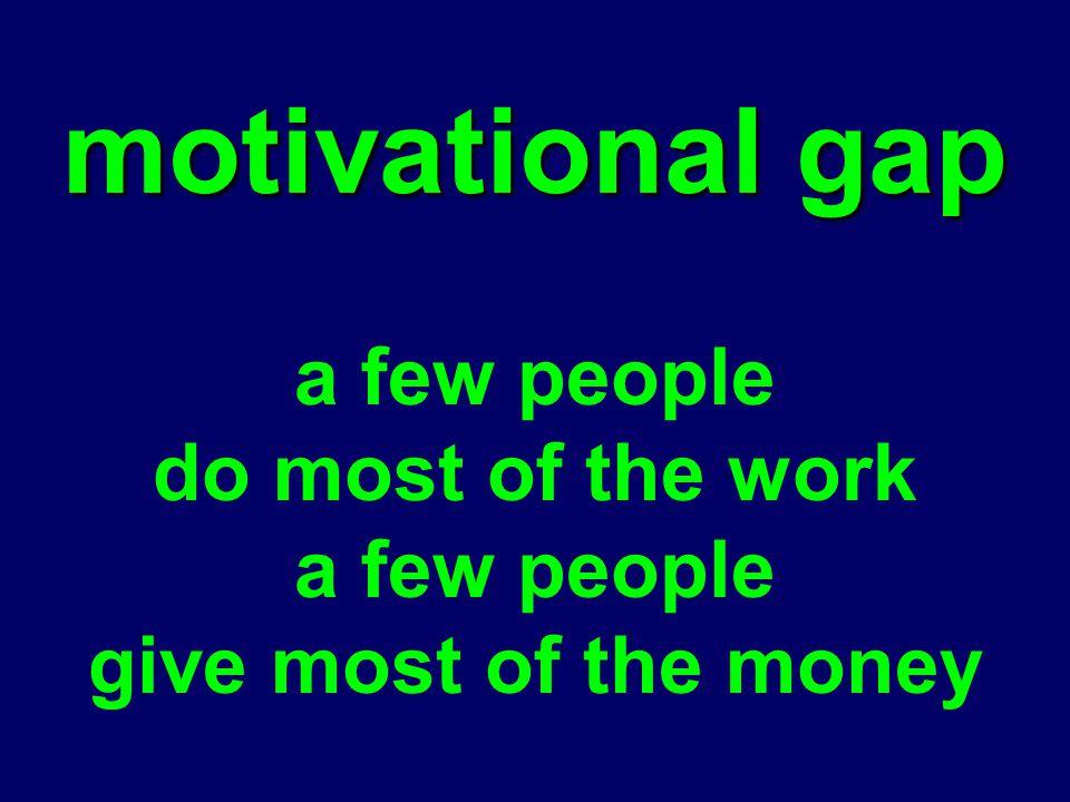 motivational gap a few people do most of the work a few people give most of the money
