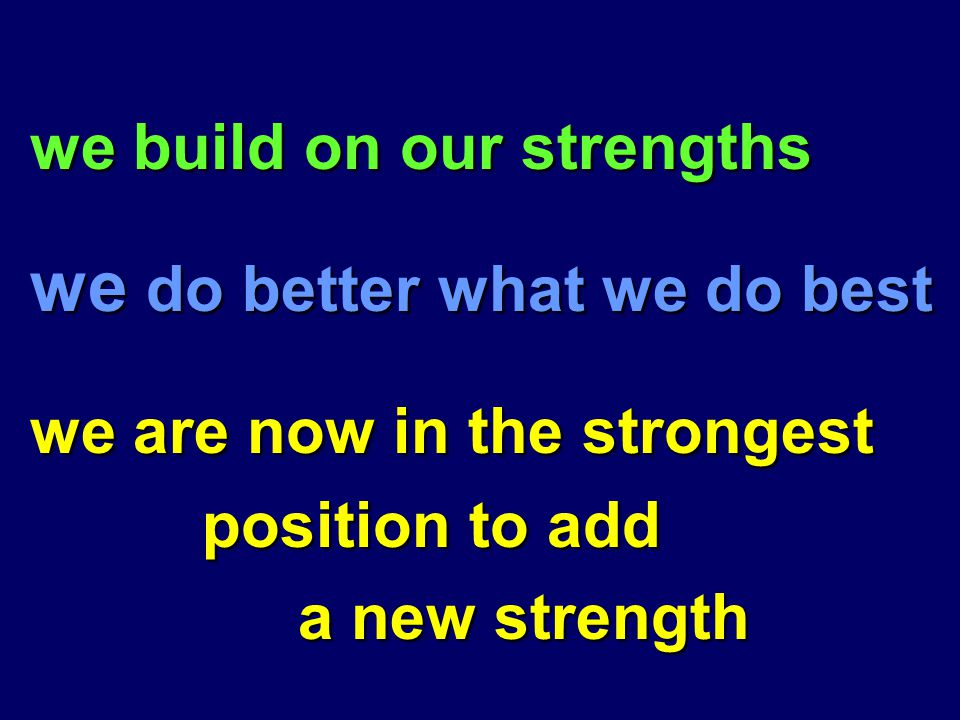 we build on our strengths we build on our strengths we do better what we do best we do better what we do best we are now in the strongest we are now in the strongest position to add position to add a new strength