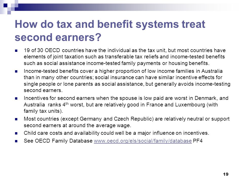 How do tax and benefit systems treat second earners? 19 of 30 OECD countries have the individual as the tax unit, but most countries have elements of