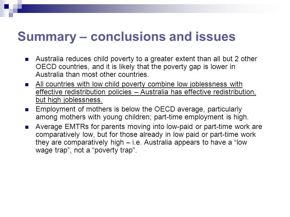 Summary – conclusions and issues Australia reduces child poverty to a greater extent than all but 2 other OECD countries, and it is likely that the po