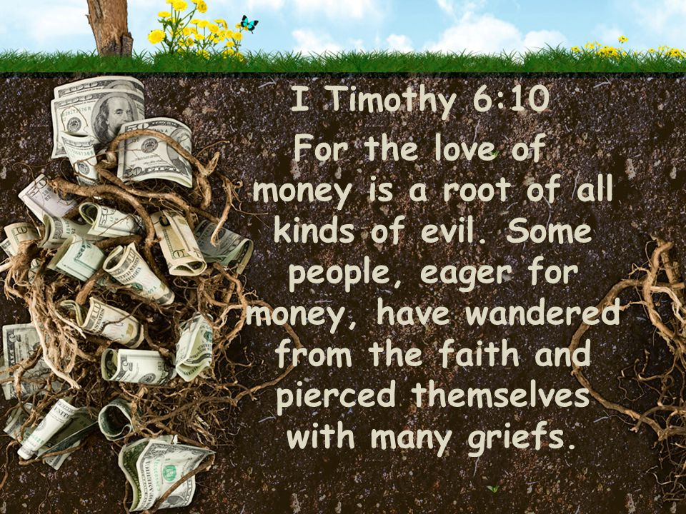 I Timothy 6:10 For the love of money is a root of all kinds of evil.