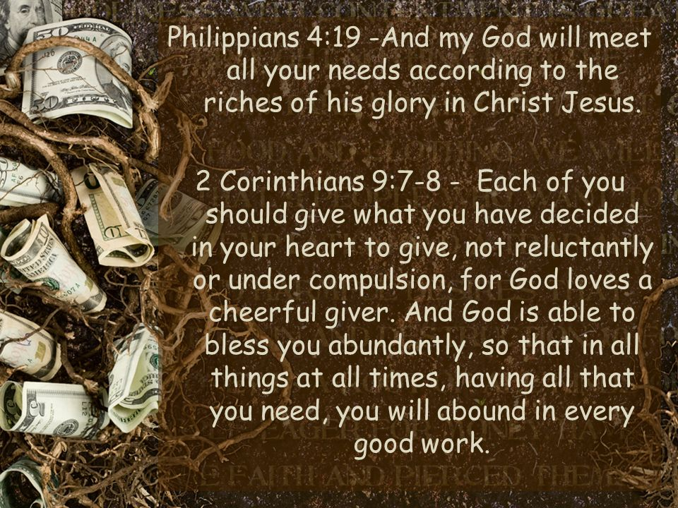 Philippians 4:19 -And my God will meet all your needs according to the riches of his glory in Christ Jesus.
