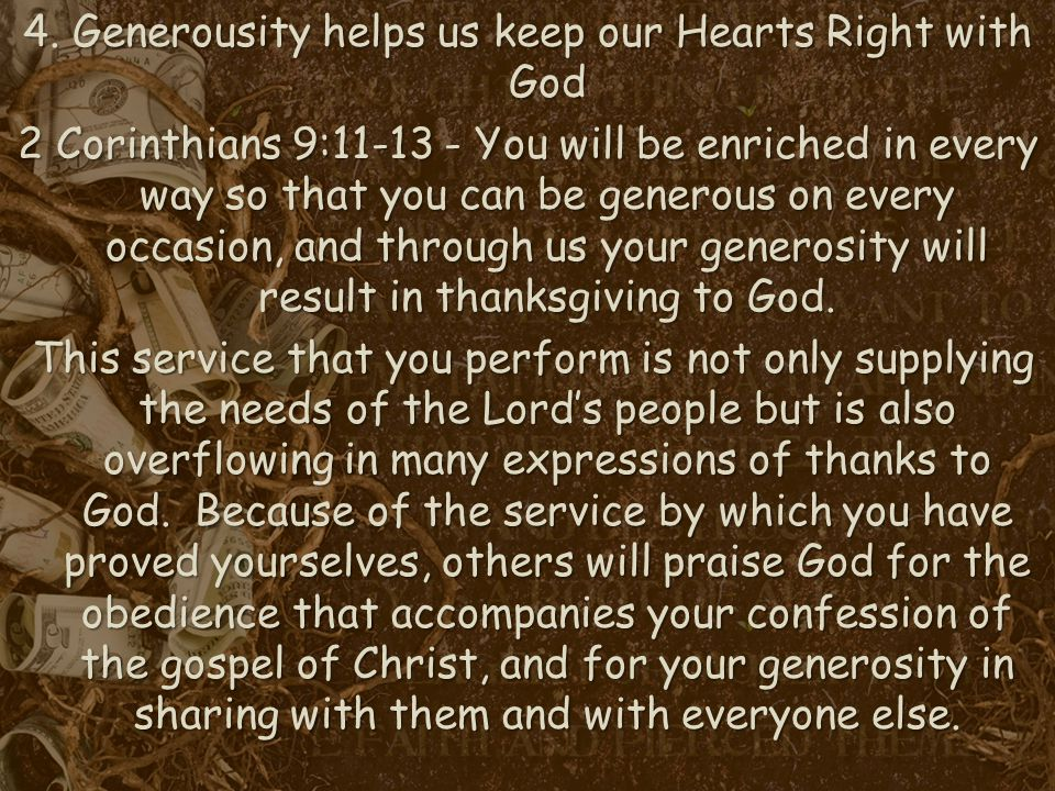 4. Generousity helps us keep our Hearts Right with God 2 Corinthians 9:11-13 - You will be enriched in every way so that you can be generous on every