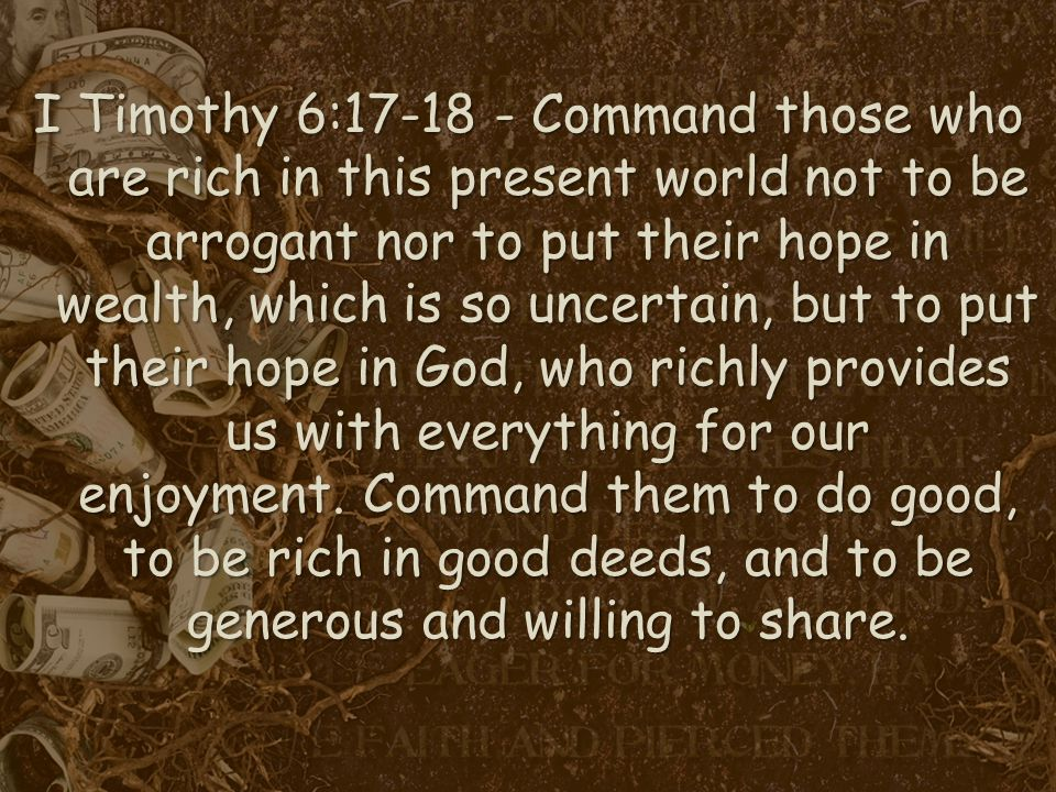 I Timothy 6:17-18 - Command those who are rich in this present world not to be arrogant nor to put their hope in wealth, which is so uncertain, but to put their hope in God, who richly provides us with everything for our enjoyment.