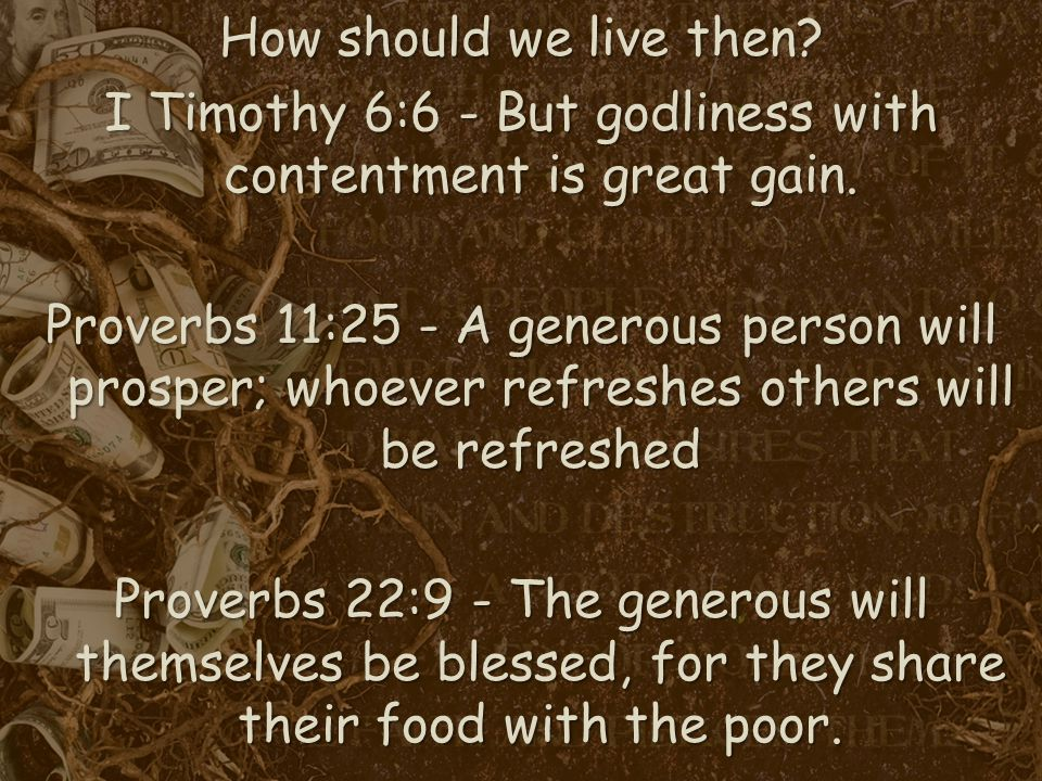 How should we live then. I Timothy 6:6 - But godliness with contentment is great gain.