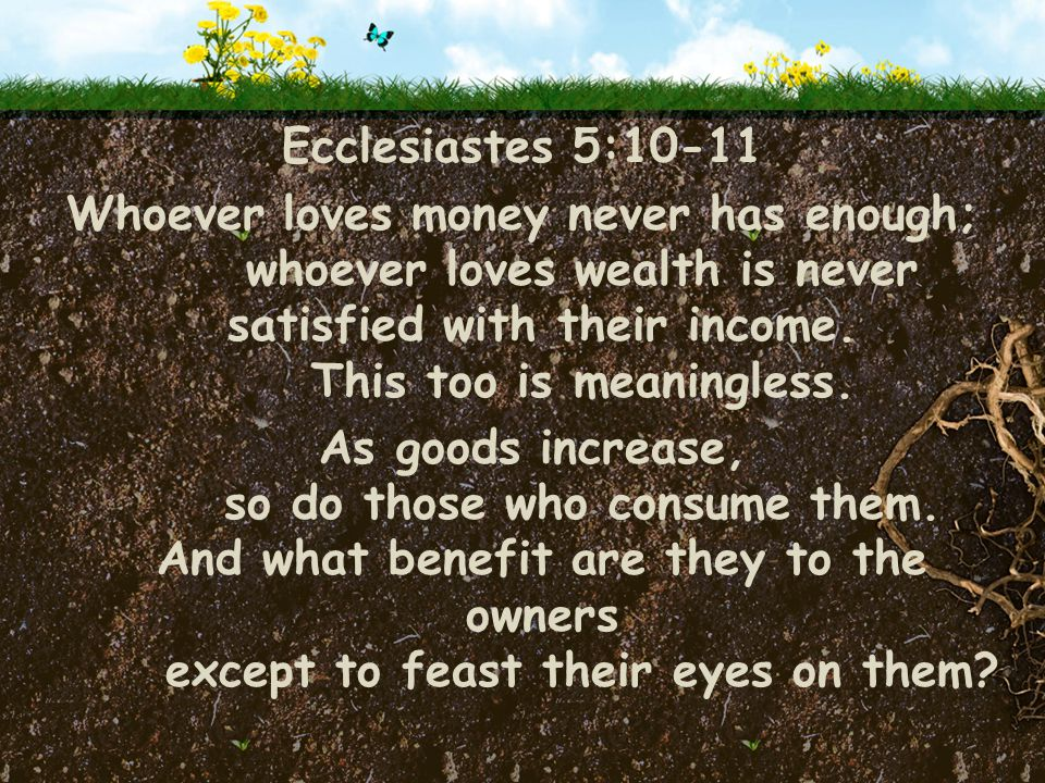 Ecclesiastes 5:10-11 Whoever loves money never has enough; whoever loves wealth is never satisfied with their income.