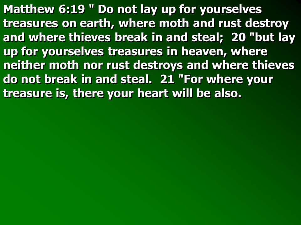 Matthew 6:19 Do not lay up for yourselves treasures on earth, where moth and rust destroy and where thieves break in and steal; 20 but lay up for yourselves treasures in heaven, where neither moth nor rust destroys and where thieves do not break in and steal.