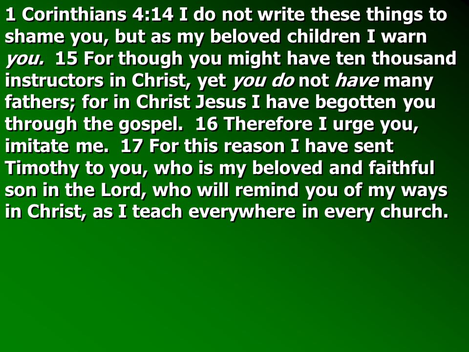 1 Corinthians 4:14 I do not write these things to shame you, but as my beloved children I warn you.