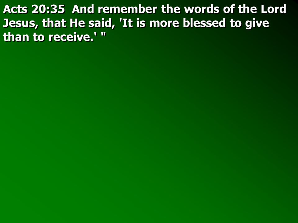 Acts 20:35 And remember the words of the Lord Jesus, that He said, It is more blessed to give than to receive.