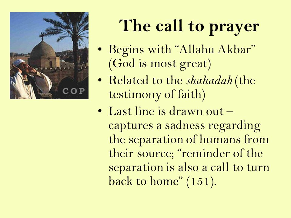 The call to prayer Begins with Allahu Akbar (God is most great) Related to the shahadah (the testimony of faith) Last line is drawn out – captures a sadness regarding the separation of humans from their source; reminder of the separation is also a call to turn back to home (151).
